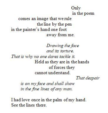 "poem dispersed across a page: ""Only / in the poem / comes an image that we rule / the line by the pen / in the painter's hand one foot / away from me. // Drawing the face / and its torture. / That is why no one dares tackle it. / Held as they are in the hands / of forces they / cannot understand. // That despair / is on my face and shall show / in the fine lines of any man. // I had love once in the palm of my hand. / See the lines there."