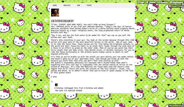 "screenshot of Trisha Low's public-facing tumblr page with Hello Kitty background and text that reads: HUNTINGSEASON ""C'mon [INSERT YOUR NAME HERE]. You can't hide up here forever!"" Your roommate yells at you from your bedroom doorway. ""Today's the day! US Native American residents have hailed today's birth of a white buffalo (more properly North American bison) as a major religious event, the long prophesied return of White Buffalo Calf Boy."" ""Yes I can, and who the fuck wants to be awake for that"" you say as you pull the pillow over your head. There's this clenching in your gut. You look at the screen because this 1D3D portal will pass some of the most beautiful horses in the world. One of your jobs is to ride the fence line. These horses are far from being the brightest animals in the world and their favourite habit is to stick their heads through the wide mesh of a fence in an effort to graze on the other side. Then of course you watch how their horns tangle then and they stick, they become stuck, it becomes necessary for you to ride the fence continually or the animals would simply starve to death in self imposed pillories. It's like so you've broken up with the animal you were dating just two weeks before and haven't gone out of your apartment once. Even though you broke up with the bastard you still feel like shit and don't feel like putting up with the public's stupidness obviously but everyone who's anyone knows that what's happening with this calf boy is supposedly like the second coming of Christ on the island of Americas. It's like the Medicine man Floyd Hand said and there's some legend that he'll return and unify the nations of the four colours - black, red, yellow and white, so it doesn't matter that you're kind of upset anyway in the face of this global event 1. trishalow reblogged this from trishalow and added: YOU GUYS ITS HUNTING SEASON"