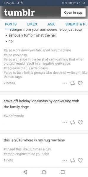 text of tumblr posts and hashtags reads: seriously tumblr what the hell / no / #also a previously-established hug machine #also coolness #also a change in the level of self-loathing that when plotted would result in a negative derivative #decrease that is a decease #also to be a better person who does not write shit like this as tags // stave off holiday loneliness by conversing with the family doge #woofe woofe // this is 2013 where is my hug machine #i need this like 50 times a day #cmon engineers do your shit