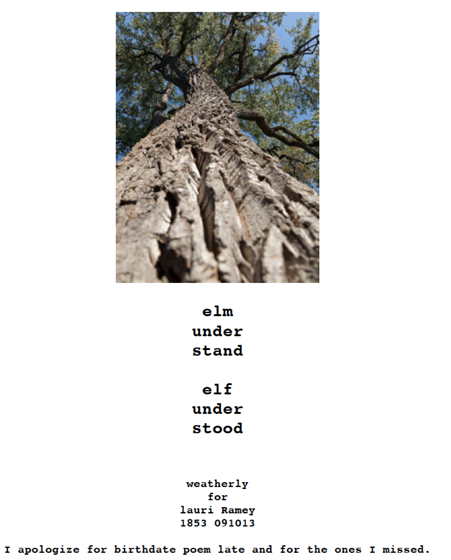 "poem with image of a tree at the top: ""elm / under / stand // elf / under / stood"" (weatherly / for / lauri Ramey / 1853 091013 // I apologize for birthdate poem late and for the ones I missed.)"