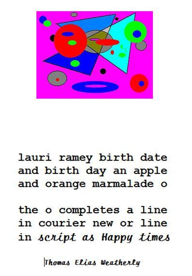 "birthday poem with pink, blue, green, red, and gray shapes at the top: ""lauri ramey birth date / and birth day an apple / and orange marmalade o // the o completes a line / in courier new or line / in script as Happy times"""