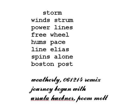 storm / winds strum / power lines / free wheel / hums pace / line elias / spins alone / boston post (weatherly, 061214 remix / journey begun with ursula huckner, poem moll)
